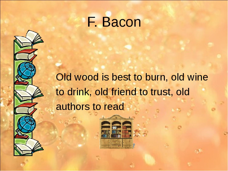 F. Bacon Old wood is best to burn, old wine to drink, old friend to trust, ol...