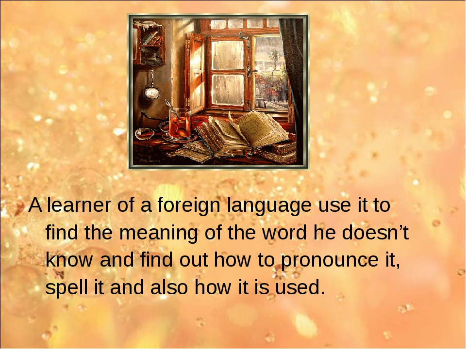A learner of a foreign language use it to find the meaning of the word he do...