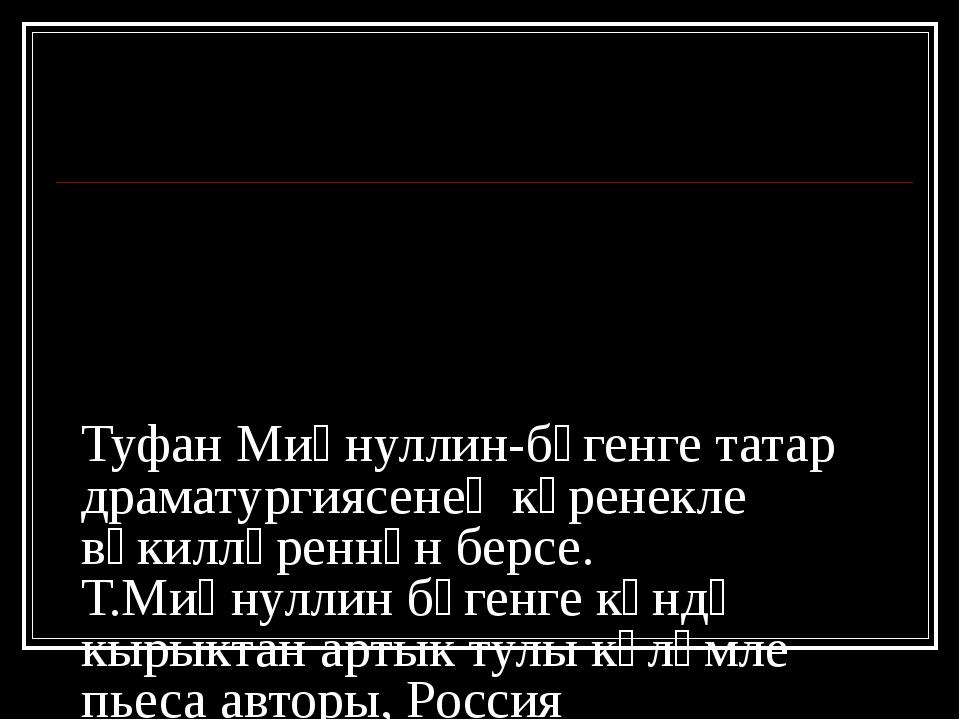 Туфан Миңнуллин-бүгенге татар драматургиясенең күренекле вәкилләреннән берсе....