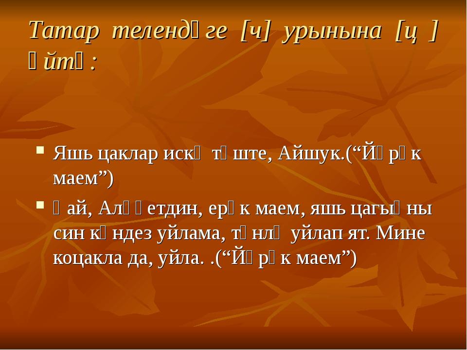 "Татар телендәге [ч] урынына [ц ] әйтү: Яшь цаклар искә төште, Айшук.(""Йөрәк м..."