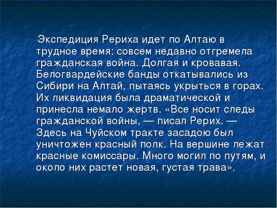 Экспедиция Рериха идет по Алтаю в трудное время: совсем недавно отгремела гр...