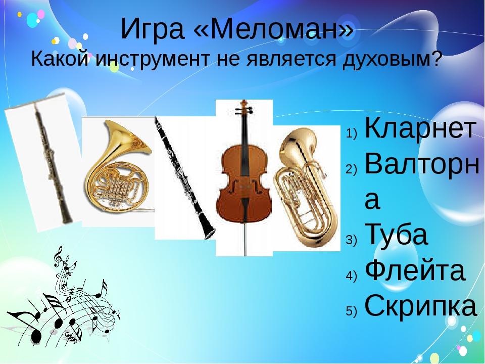 Игра «Меломан» Какой инструмент не является духовым? Кларнет Валторна Туба Фл...