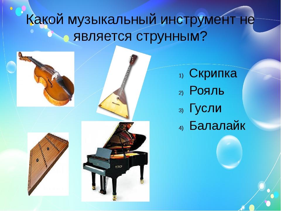 Какой музыкальный инструмент не является струнным? Скрипка Рояль Гусли Балала...