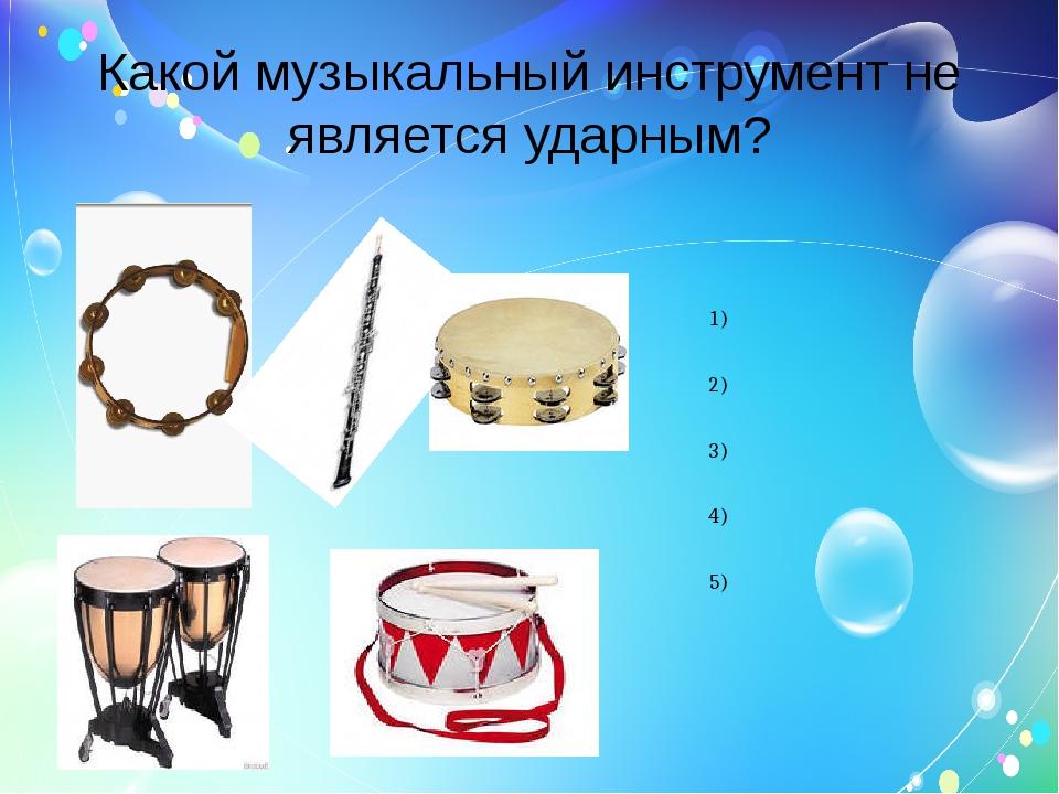 Какой музыкальный инструмент не является ударным? Барабан Литавры Гобой Бубен...