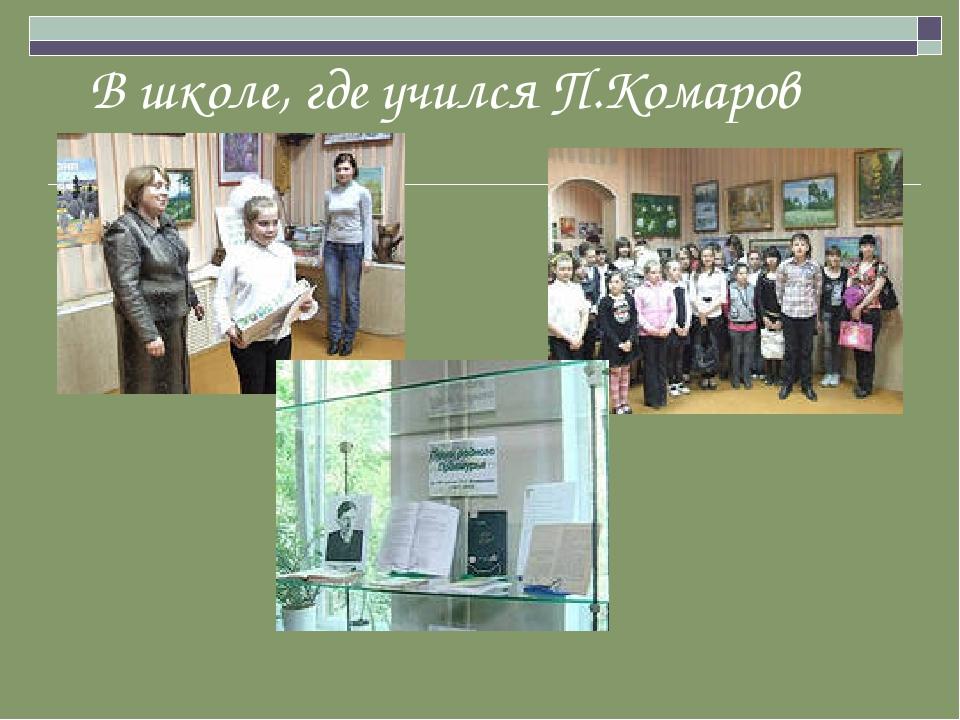 В школе, где учился П.Комаров