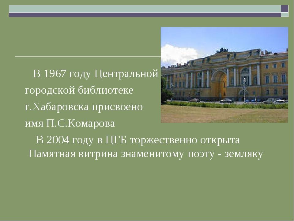 В 1967 году Центральной городской библиотеке г.Хабаровска присвоено имя П.С....