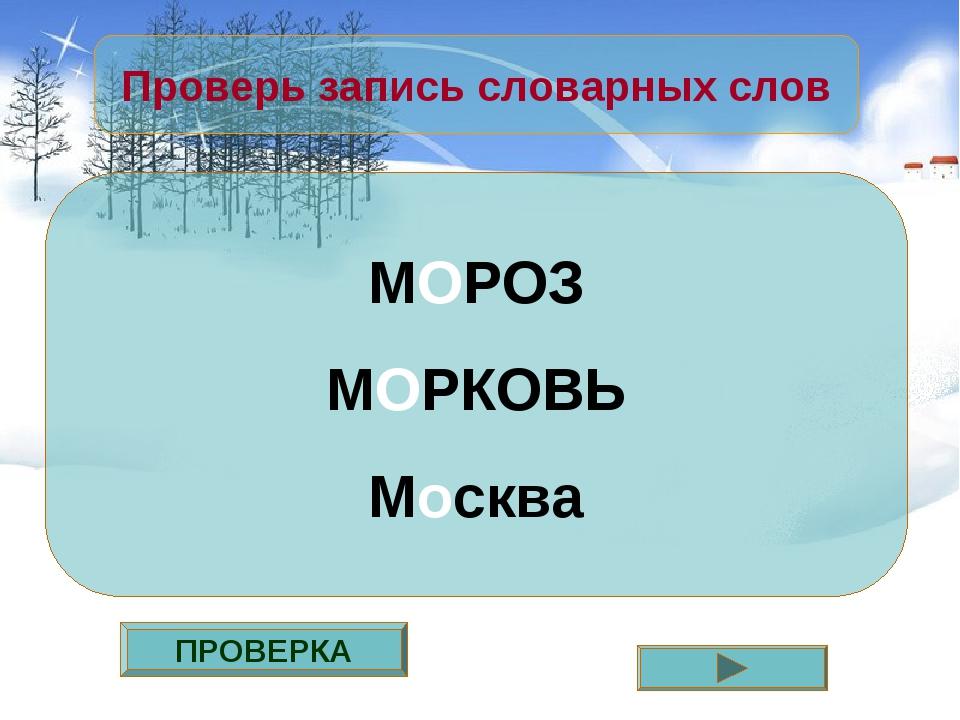 ПРОВЕРКА Проверь запись словарных слов МОРОЗ МОРКОВЬ Москва