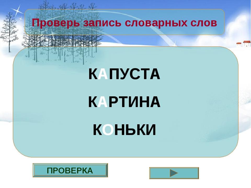 ПРОВЕРКА Проверь запись словарных слов КАПУСТА КАРТИНА КОНЬКИ