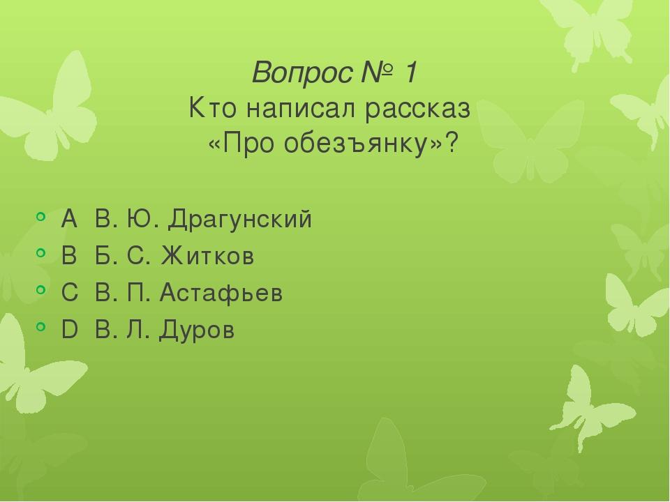 Вопрос № 1 Кто написал рассказ «Про обезъянку»? AВ. Ю. Драгунский BБ. С. Жи...