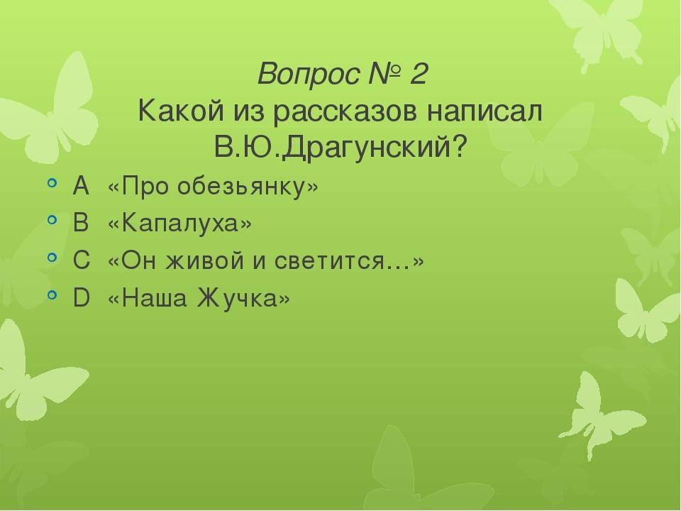 Вопрос № 2 Какой из рассказов написал В.Ю.Драгунский? A«Про обезьянку» B«Ка...