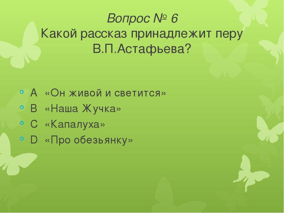 Вопрос № 6 Какой рассказ принадлежит перу В.П.Астафьева? A«Он живой и светит...