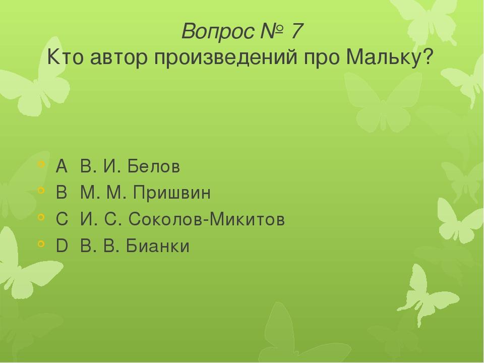Вопрос № 7 Кто автор произведений про Мальку? AВ. И. Белов BМ. М. Пришвин C...