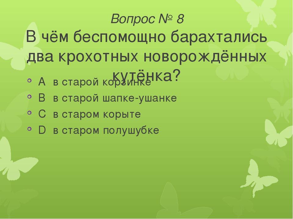 Вопрос № 8 В чём беспомощно барахтались два крохотных новорождённых кутёнка?...