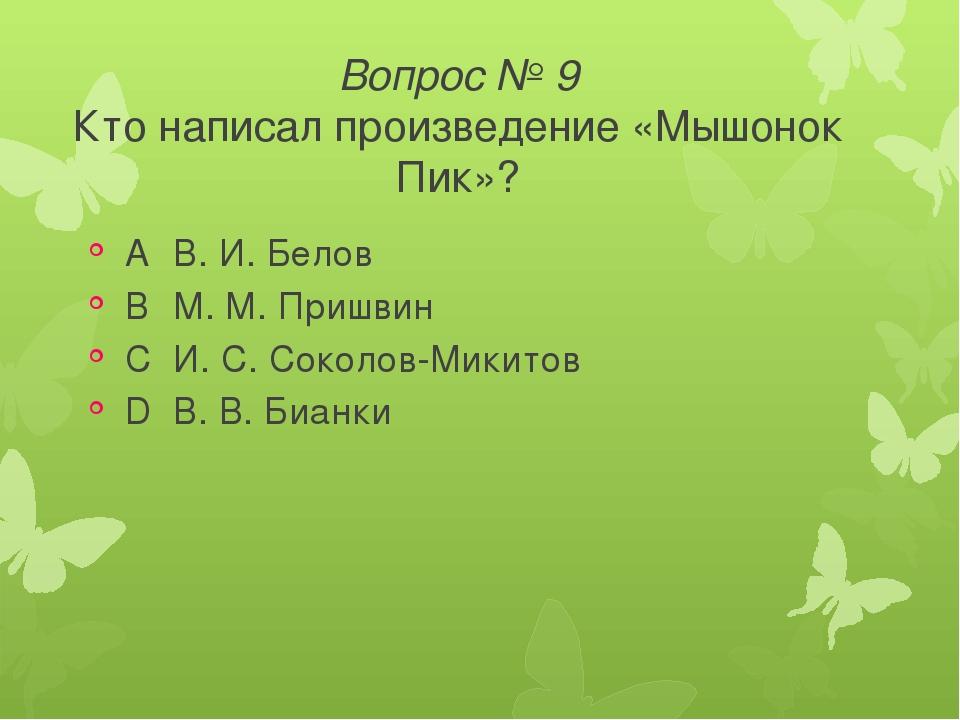 Вопрос № 9 Кто написал произведение «Мышонок Пик»? AВ. И. Белов BМ. М. Приш...