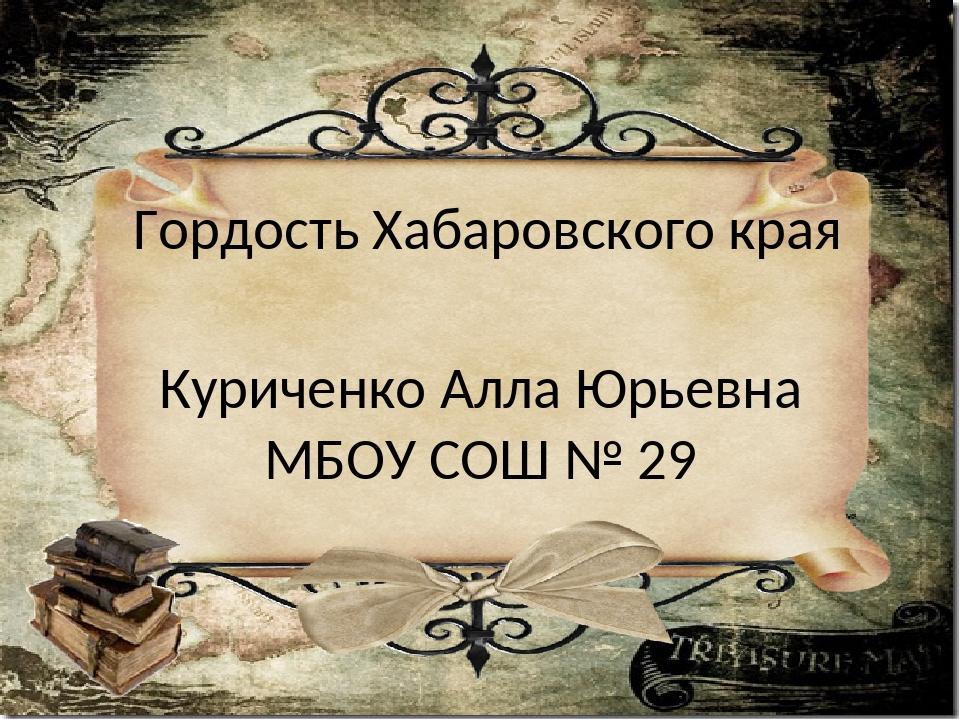 Гордость Хабаровского края Куриченко Алла Юрьевна МБОУ СОШ № 29