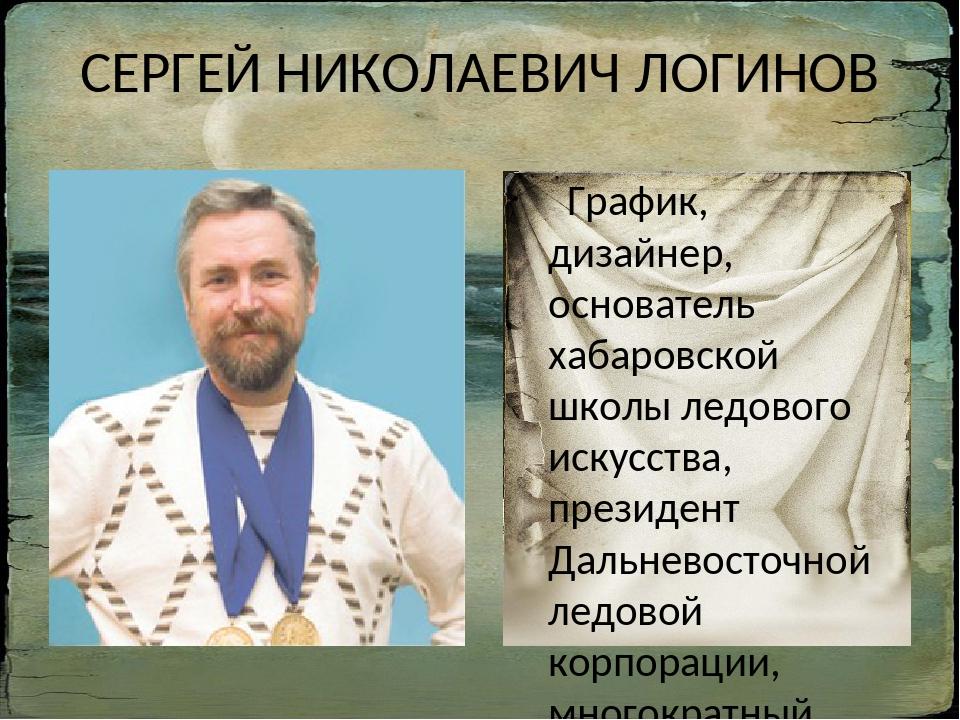 СЕРГЕЙ НИКОЛАЕВИЧ ЛОГИНОВ График, дизайнер, основатель хабаровской школы ледо...