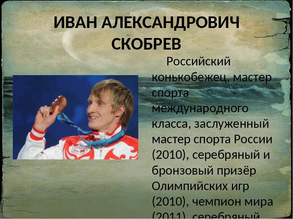 ИВАН АЛЕКСАНДРОВИЧ СКОБРЕВ Российский конькобежец, мастер спорта международно...