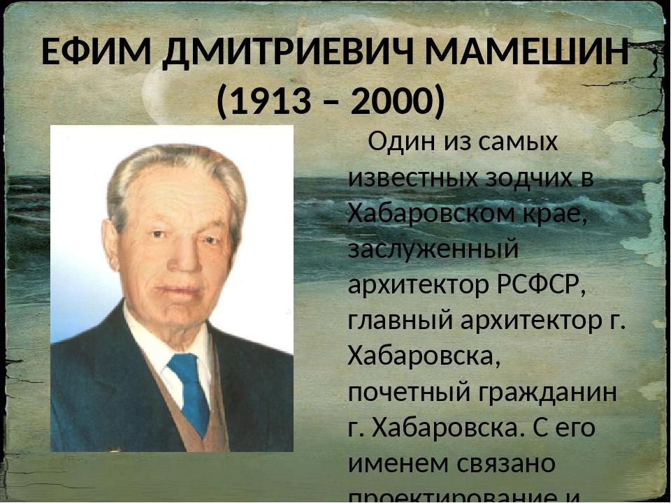 ЕФИМ ДМИТРИЕВИЧ МАМЕШИН (1913 – 2000) Один из самых известных зодчих в Хабаро...