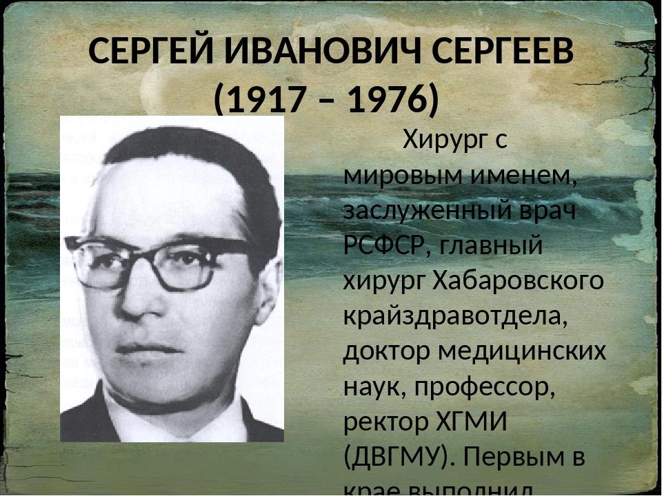 СЕРГЕЙ ИВАНОВИЧ СЕРГЕЕВ (1917 – 1976) Хирург с мировым именем, заслуженный вр...