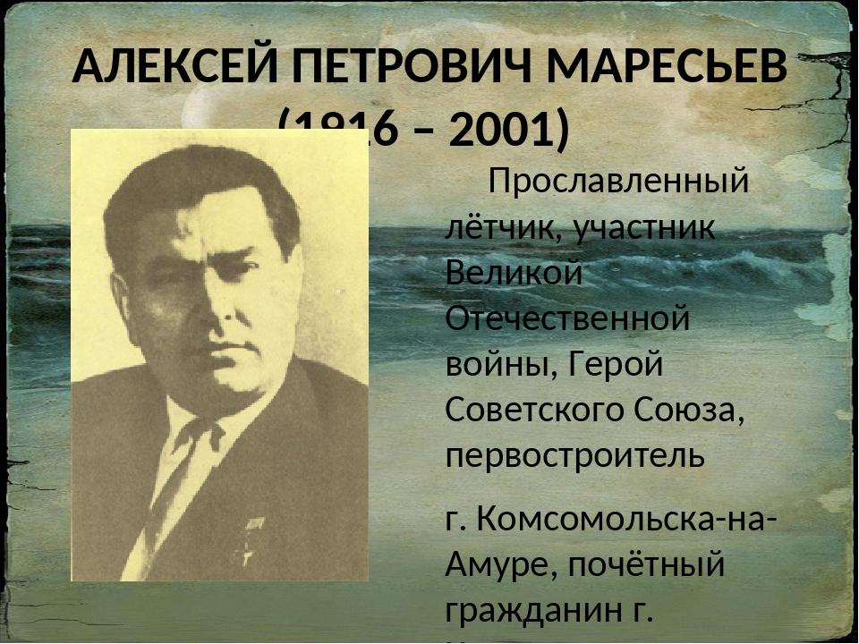 АЛЕКСЕЙ ПЕТРОВИЧ МАРЕСЬЕВ (1916 – 2001) Прославленный лётчик, участник Велико...