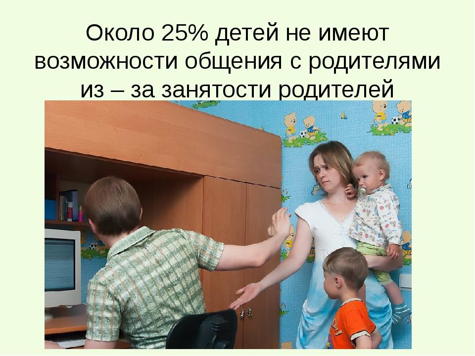 Около 25% детей не имеют возможности общения с родителями из – за занятости р...