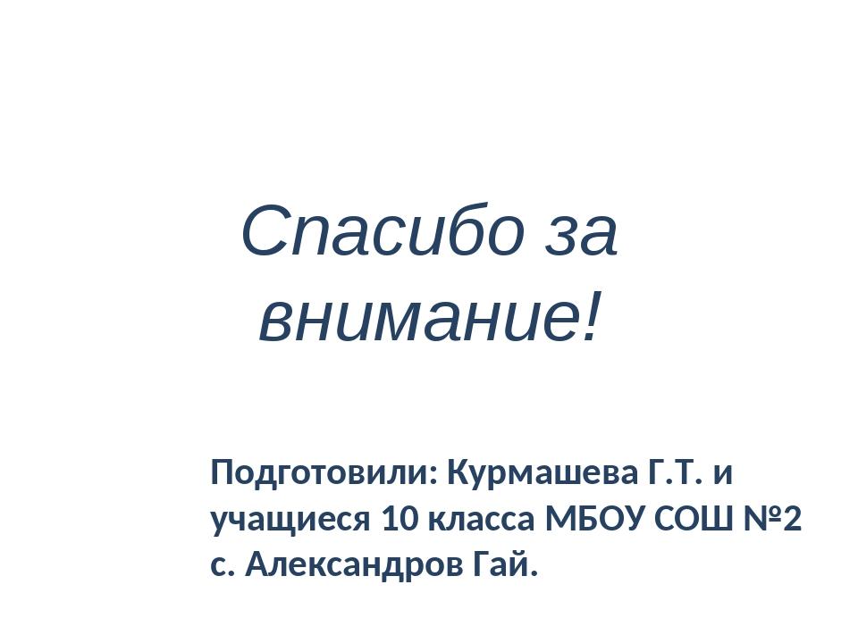Спасибо за внимание! Подготовили: Курмашева Г.Т. и учащиеся 10 класса МБОУ СО...