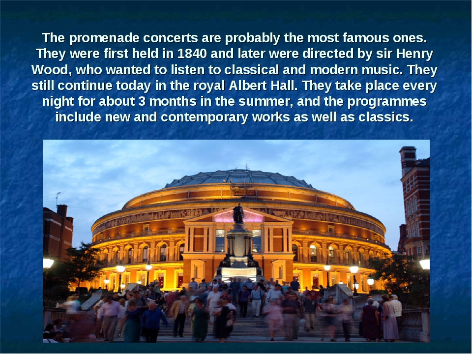 The promenade concerts are probably the most famous ones. They were first hel...