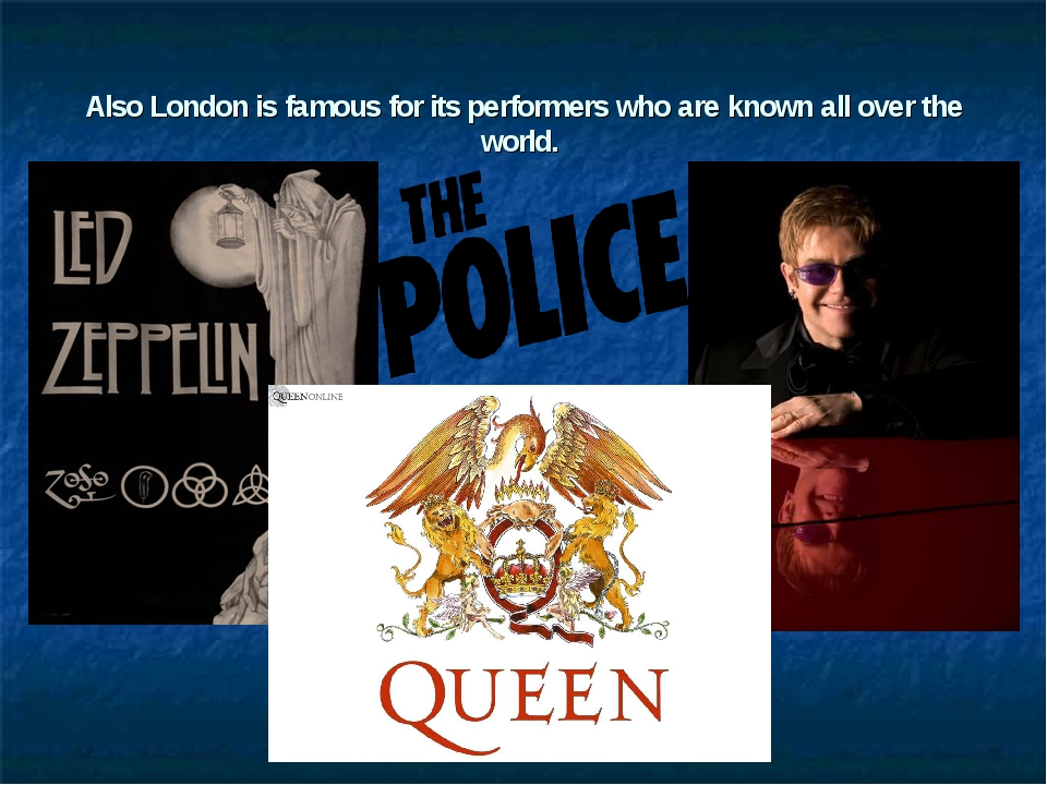 Also London is famous for its performers who are known all over the world.