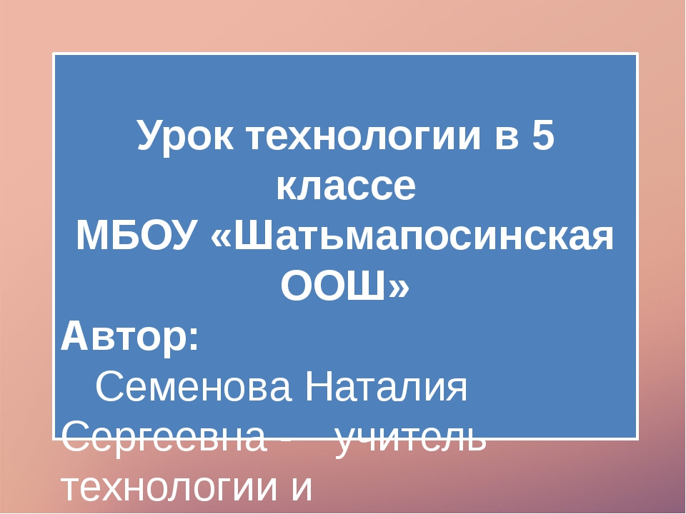 Урок технологии в 5 классе МБОУ «Шатьмапосинская ООШ» Автор: Семенова Натал...
