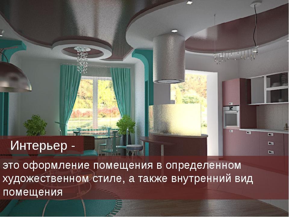 Интерьер - это оформление помещения в определенном художественном стиле, а т...