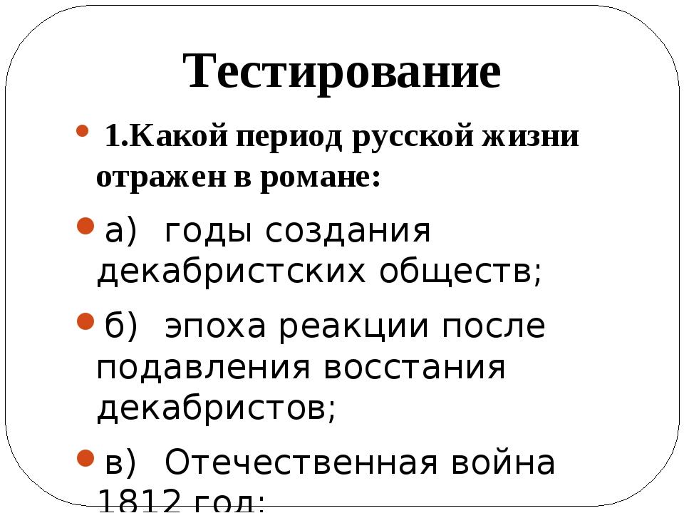 1.Какой период русской жизни отражен в романе: а)годы создания декабристски...