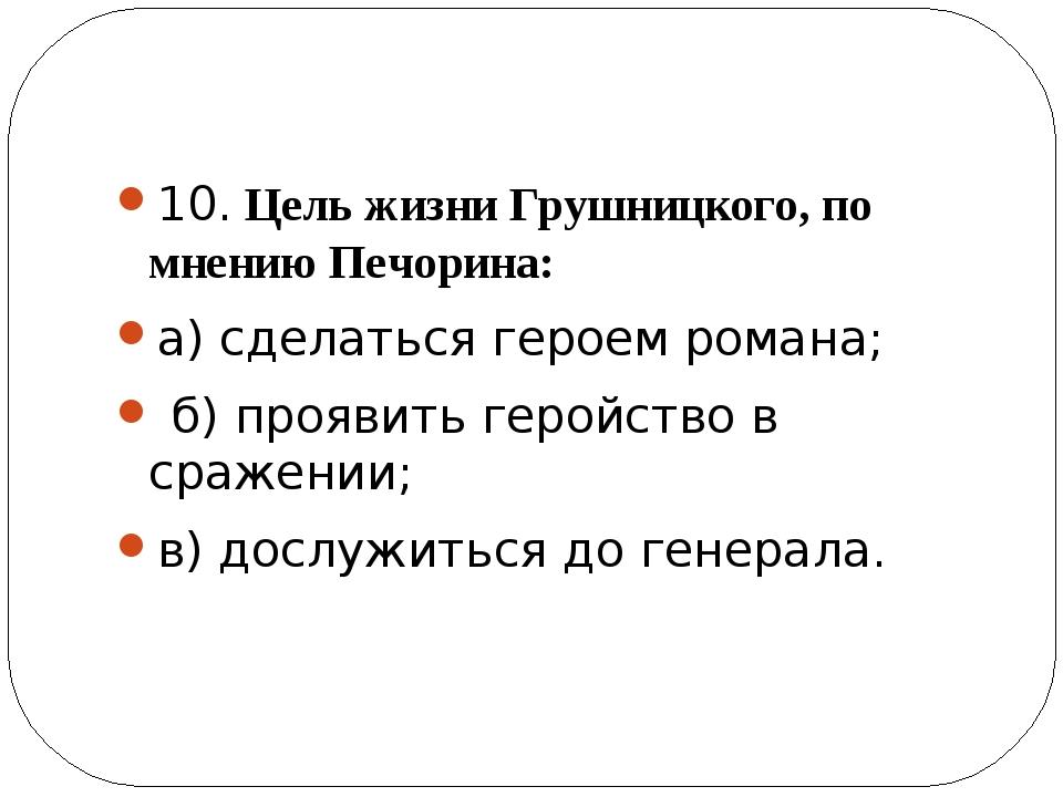 10. Цель жизни Грушницкого, по мнению Печорина: а) сделаться героем романа;...