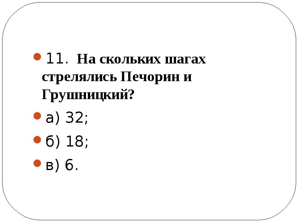 11. На скольких шагах стрелялись Печорин и Грушницкий? а) 32; б) 18; в) 6.