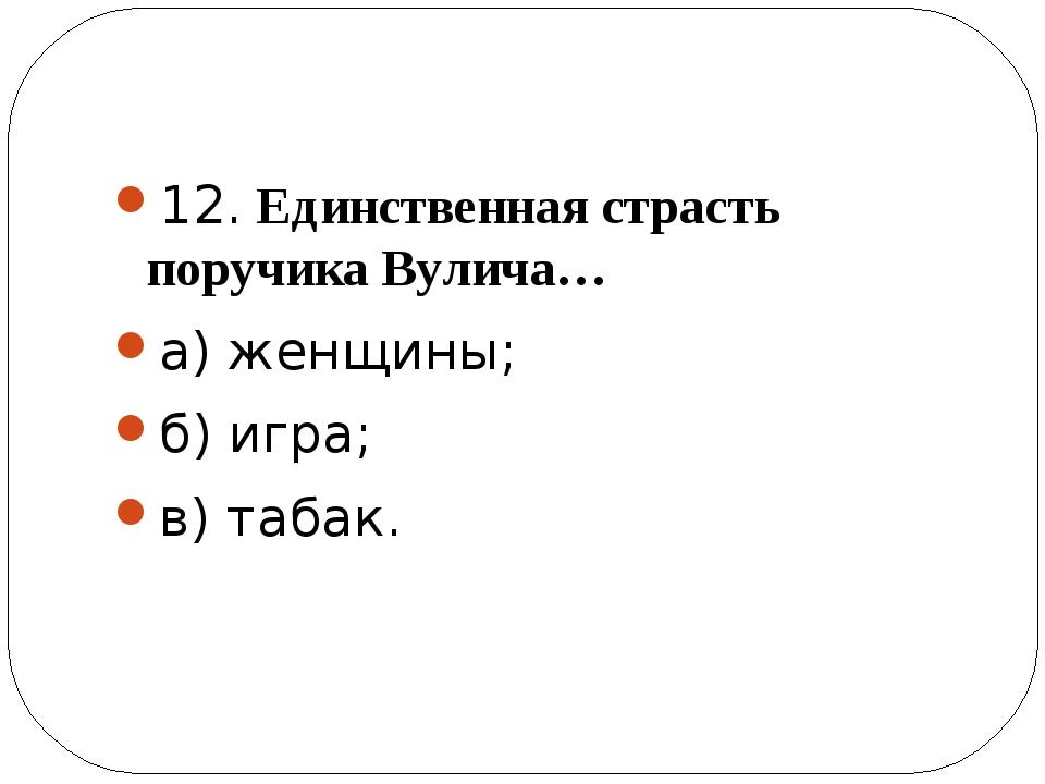 12. Единственная страсть поручика Вулича… а) женщины; б) игра; в) табак.