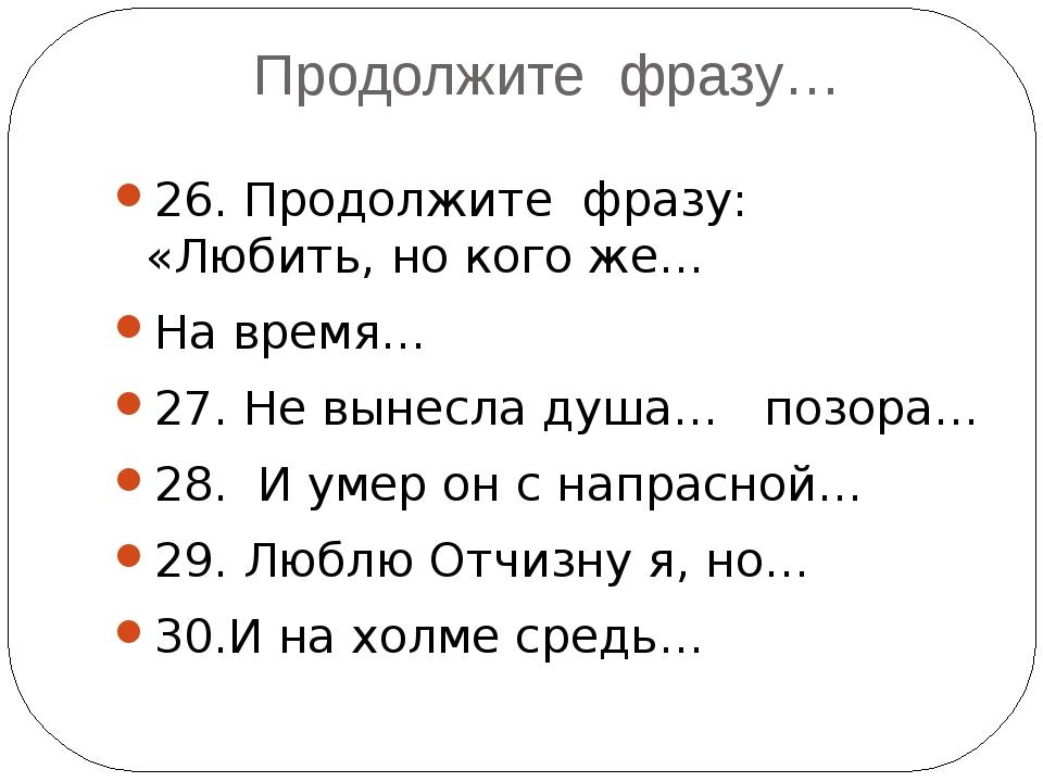 Продолжите фразу… 26. Продолжите фразу: «Любить, но кого же… На время… 27. Не...