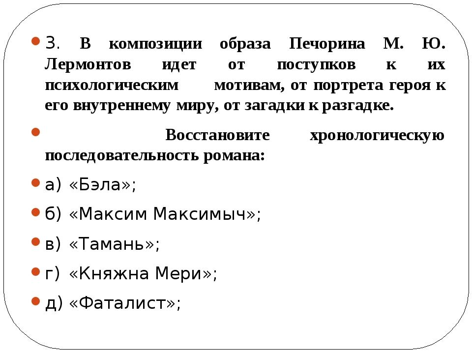 3. В композиции образа Печорина М. Ю. Лермонтов идет от поступков к их психо...