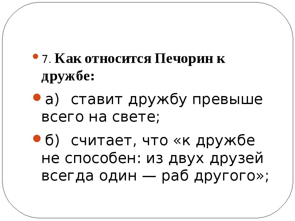 7. Как относится Печорин к дружбе: а)ставит дружбу превыше всего на свете;...