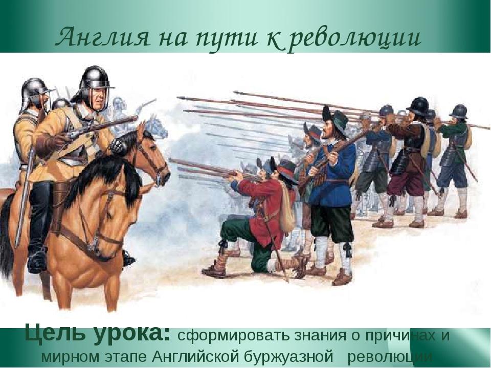 Англия на пути к революции Цель урока: сформировать знания о причинах и мирно...