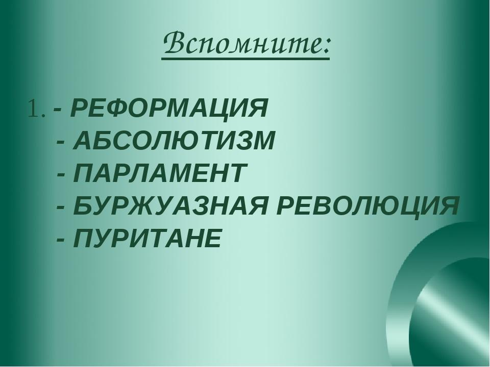 Вспомните: 1. - РЕФОРМАЦИЯ - АБСОЛЮТИЗМ - ПАРЛАМЕНТ - БУРЖУАЗНАЯ РЕВОЛЮЦИЯ -...