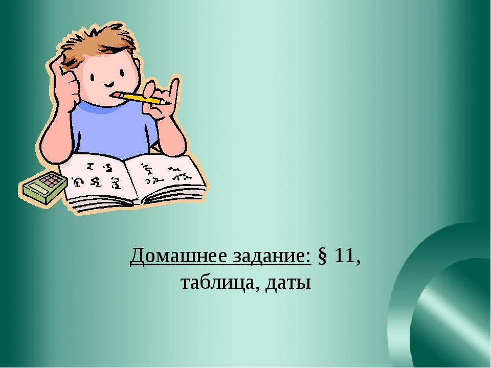 Домашнее задание: § 11, таблица, даты