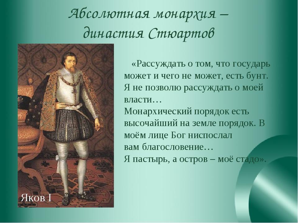 Абсолютная монархия – династия Стюартов «Рассуждать о том, что государь может...