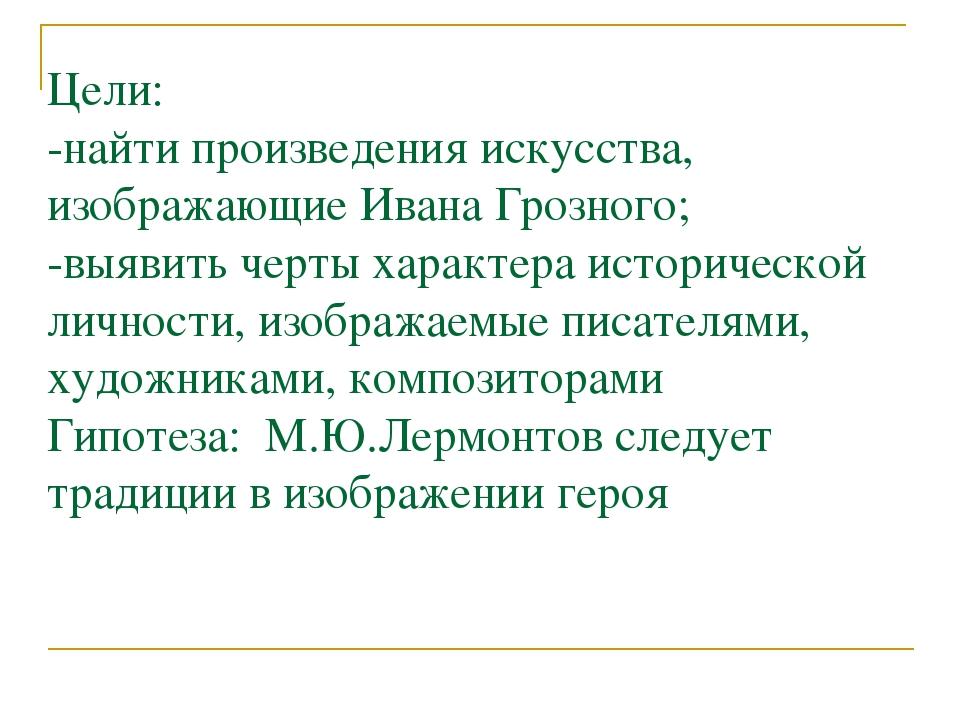Цели: -найти произведения искусства, изображающие Ивана Грозного; -выявить че...