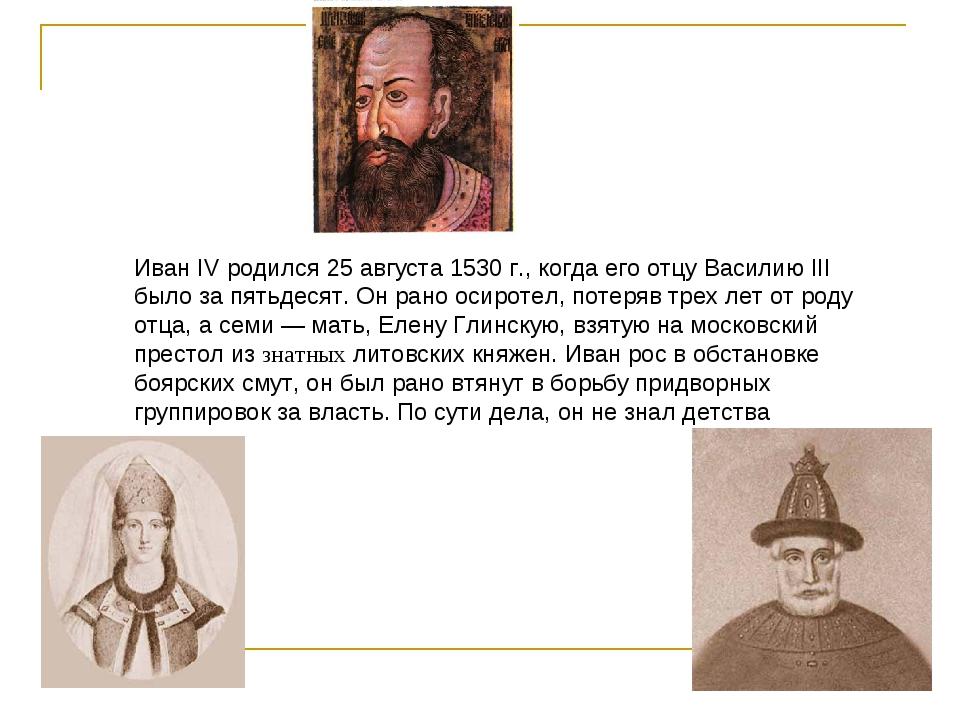Иван IV родился 25 августа 1530 г., когда его отцу Василию III было за пятьде...
