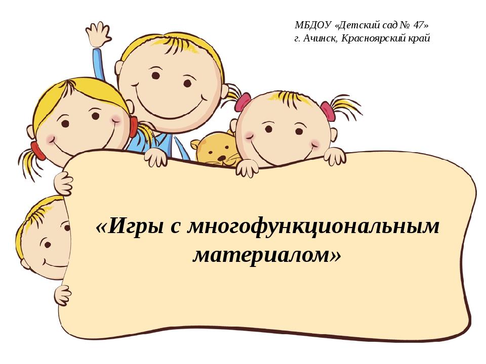 «Игры с многофункциональным материалом» МБДОУ «Детский сад № 47» г. Ачинск, К...