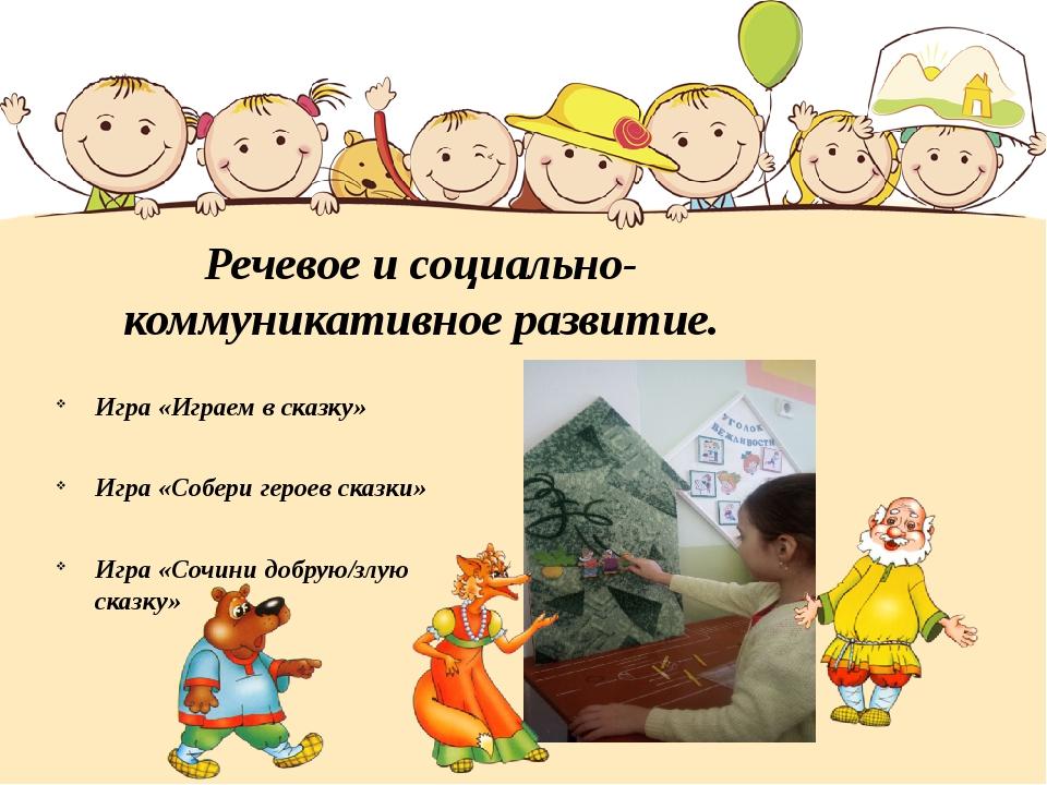 Речевое и социально-коммуникативное развитие. Игра «Играем в сказку» Игра «Со...