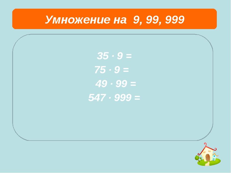 Умножение на 9, 99, 999  35 ∙ 9 = 75 ∙ 9 = 49 ∙ 99 = 547 ∙ 999 =
