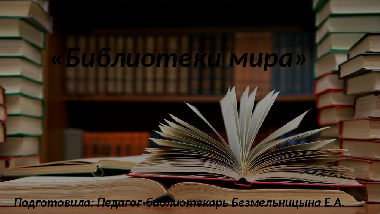 «Библиотеки мира» Подготовила: Педагог-библиотекарь Безмельницына Е.А.