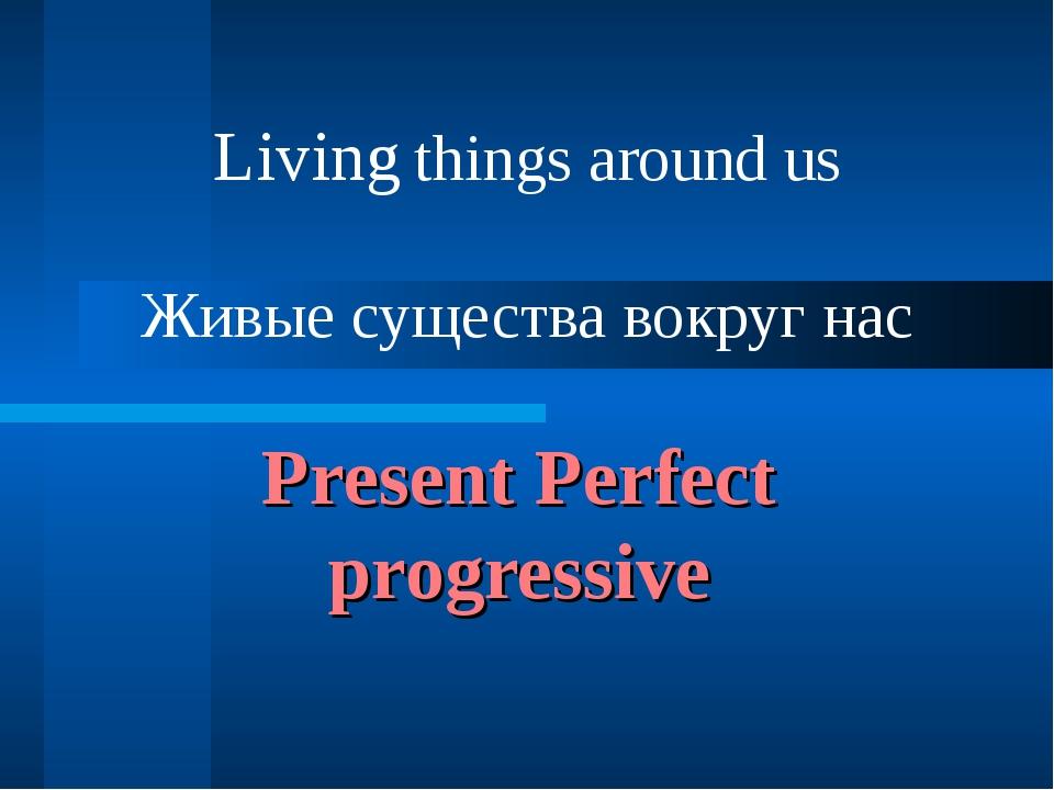 Present Perfect progressive Living things around us Живые существа вокруг нас