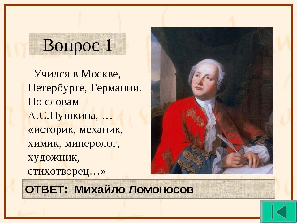Вопрос 1 Учился в Москве, Петербурге, Германии. По словам А.С.Пушкина, … «ист...