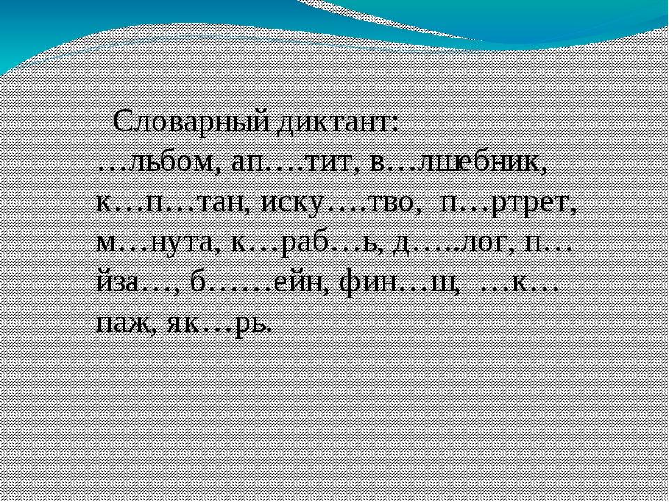 Словарный диктант: …льбом, ап….тит, в…лшебник, к…п…тан, иску….тво, п…ртрет,...